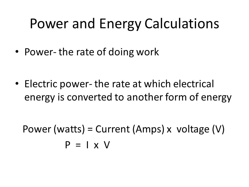 Power and Energy Calculations Power- the rate of doing work Electric power- the rate at which electrical energy is converted to another form of energy Power (watts) = Current (Amps) x voltage (V) P = I x V