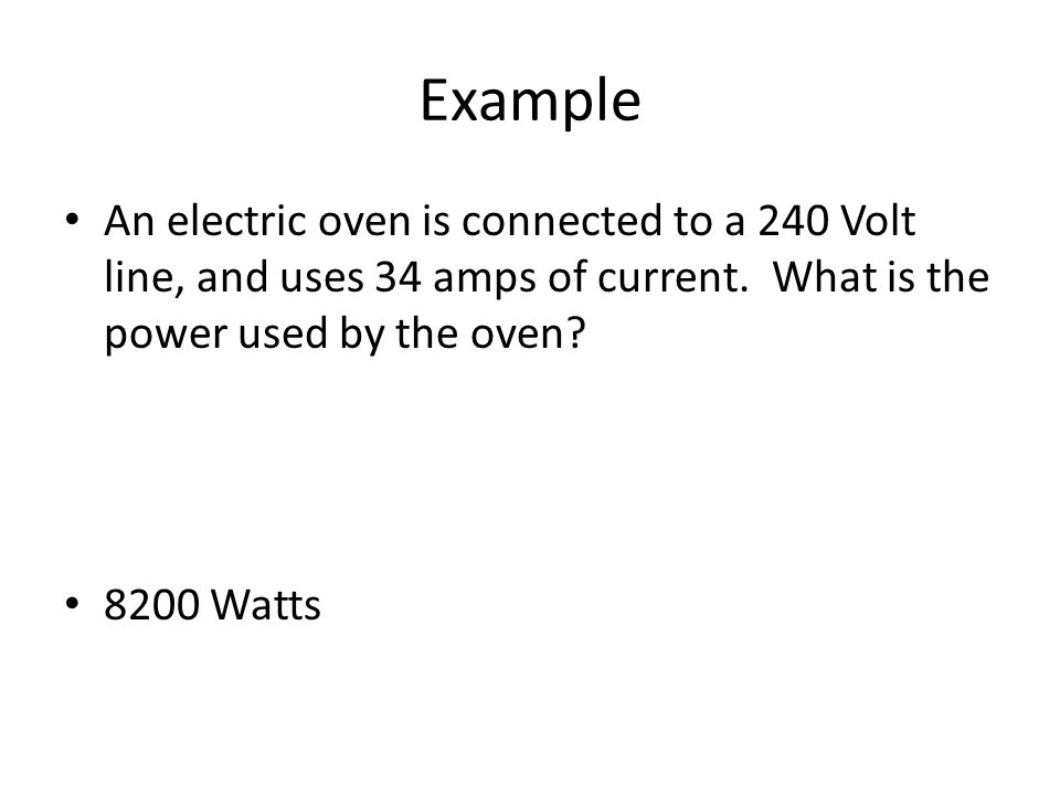 Example An electric oven is connected to a 240 Volt line, and uses 34 amps of current.