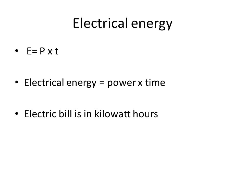 Electrical energy E= P x t Electrical energy = power x time Electric bill is in kilowatt hours