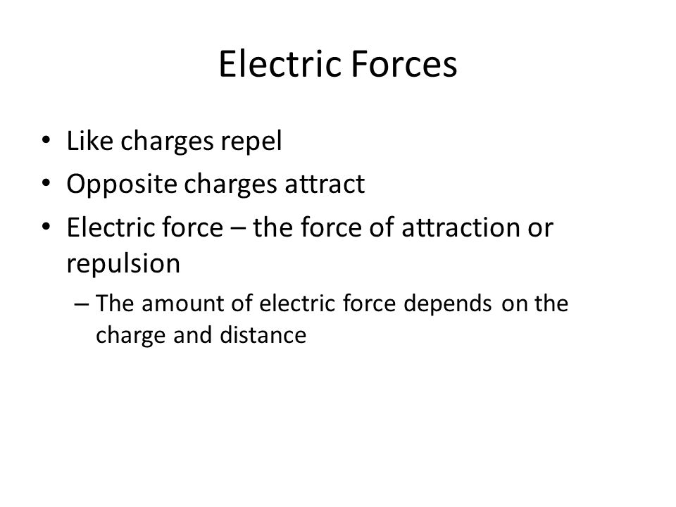 Electric Forces Like charges repel Opposite charges attract Electric force – the force of attraction or repulsion – The amount of electric force depends on the charge and distance