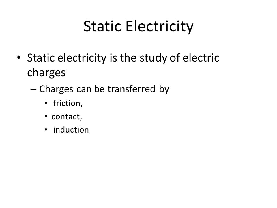 Static Electricity Static electricity is the study of electric charges – Charges can be transferred by friction, contact, induction