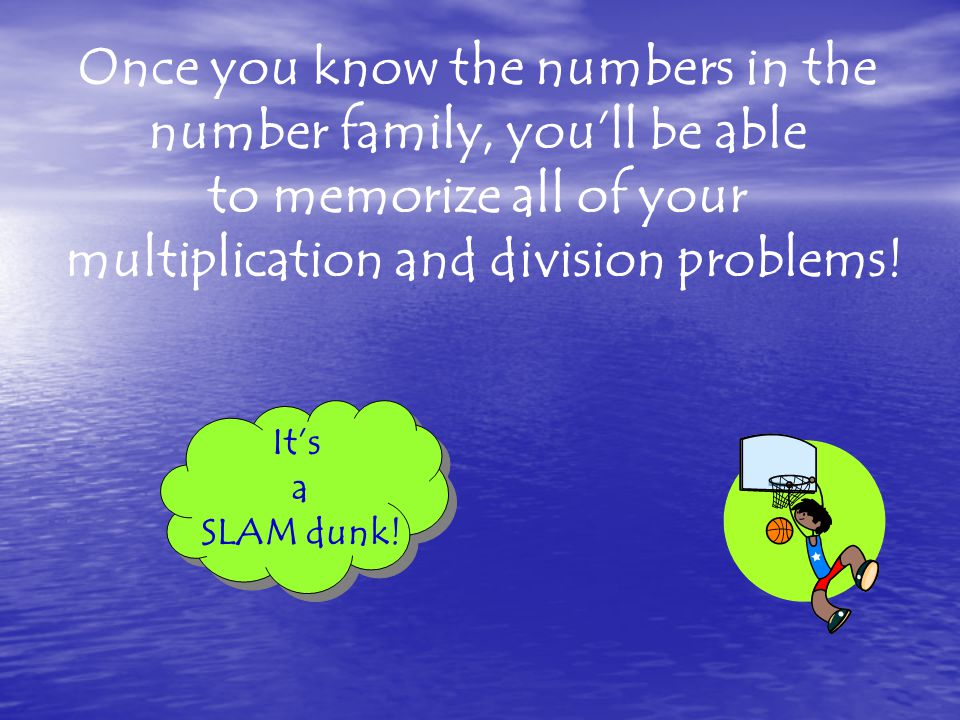 Once you know the numbers in the number family, you'll be able to memorize all of your multiplication and division problems.