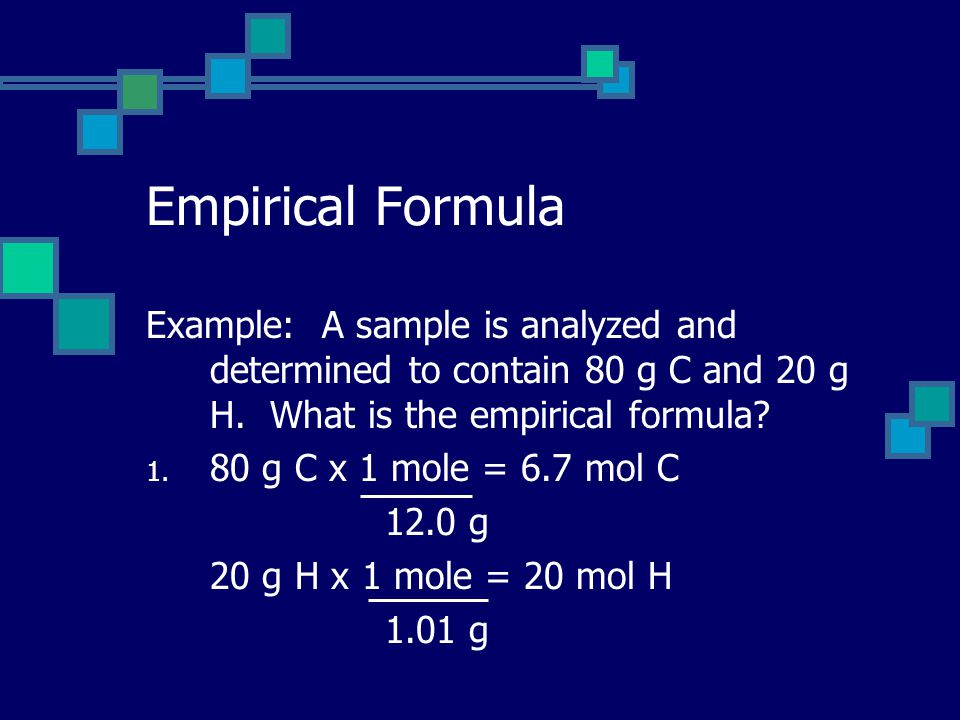 Empirical Formula Example: A sample is analyzed and determined to contain 80 g C and 20 g H.
