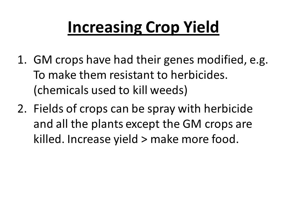Increasing Crop Yield 1.GM crops have had their genes modified, e.g.
