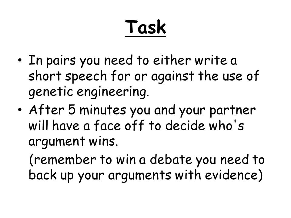 Task In pairs you need to either write a short speech for or against the use of genetic engineering.