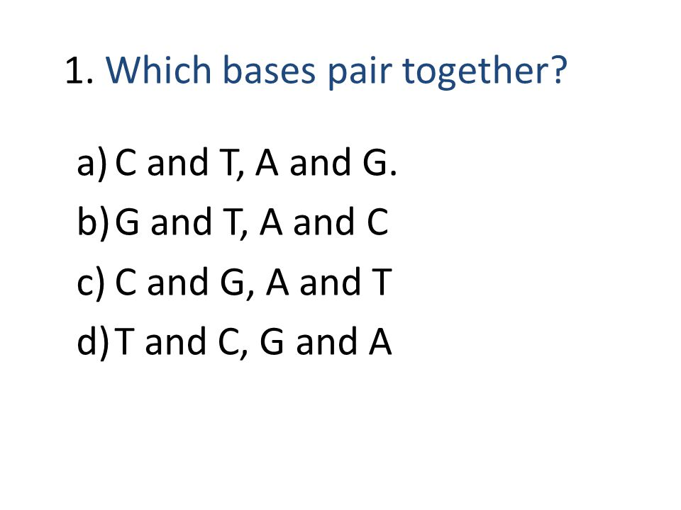 1. Which bases pair together. a)C and T, A and G.