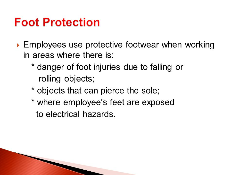  Employees use protective footwear when working in areas where there is: * danger of foot injuries due to falling or rolling objects; * objects that can pierce the sole; * where employee's feet are exposed to electrical hazards.
