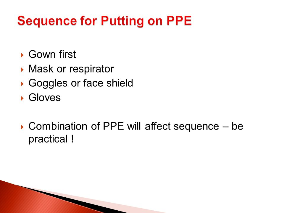  Gown first  Mask or respirator  Goggles or face shield  Gloves  Combination of PPE will affect sequence – be practical !