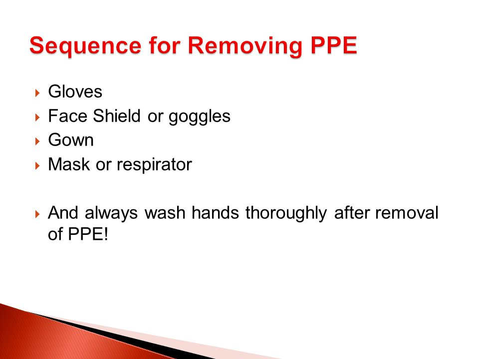  Gloves  Face Shield or goggles  Gown  Mask or respirator  And always wash hands thoroughly after removal of PPE!