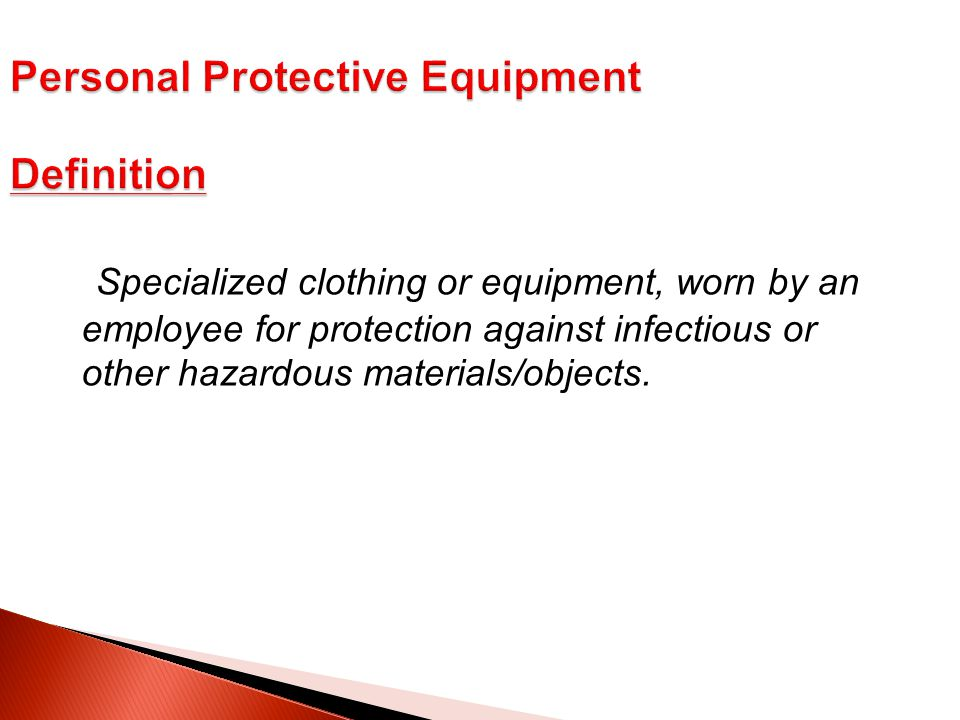 Specialized clothing or equipment, worn by an employee for protection against infectious or other hazardous materials/objects.