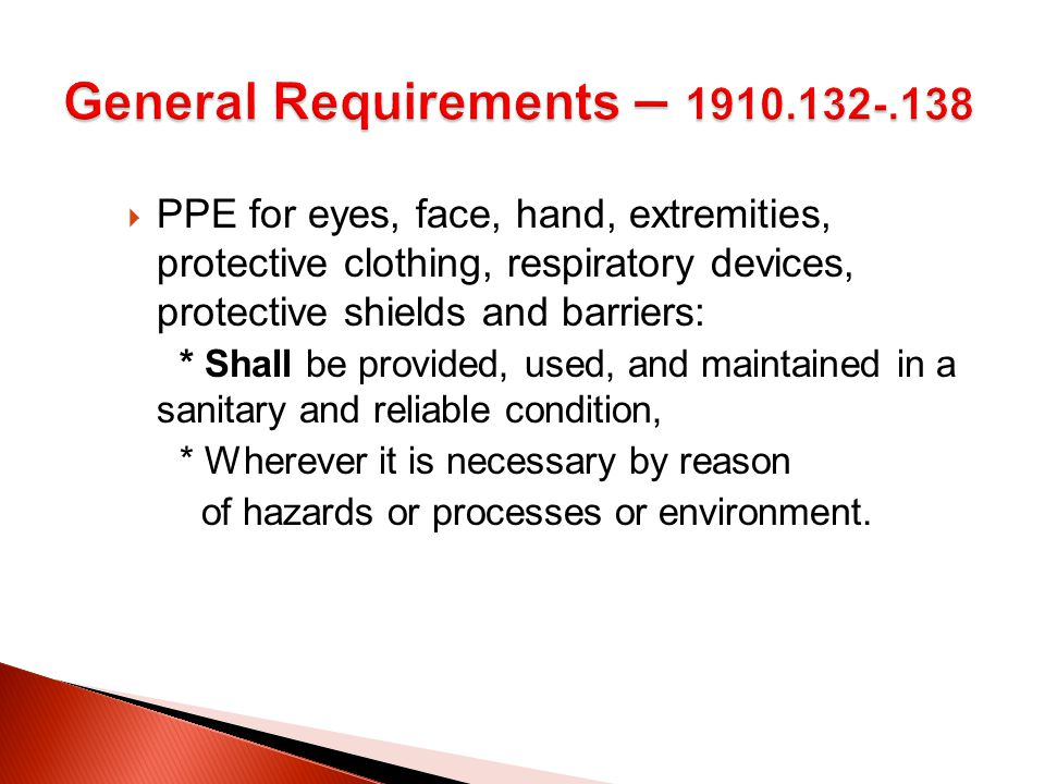  PPE for eyes, face, hand, extremities, protective clothing, respiratory devices, protective shields and barriers: * Shall be provided, used, and maintained in a sanitary and reliable condition, * Wherever it is necessary by reason of hazards or processes or environment.