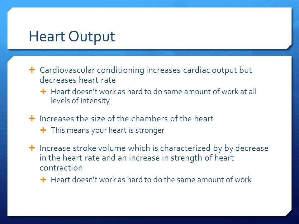 Heart Output  Cardiovascular conditioning increases cardiac output but decreases heart rate  Heart doesn't work as hard to do same amount of work at all levels of intensity  Increases the size of the chambers of the heart  This means your heart is stronger  Increase stroke volume which is characterized by by decrease in the heart rate and an increase in strength of heart contraction  Heart doesn't work as hard to do the same amount of work