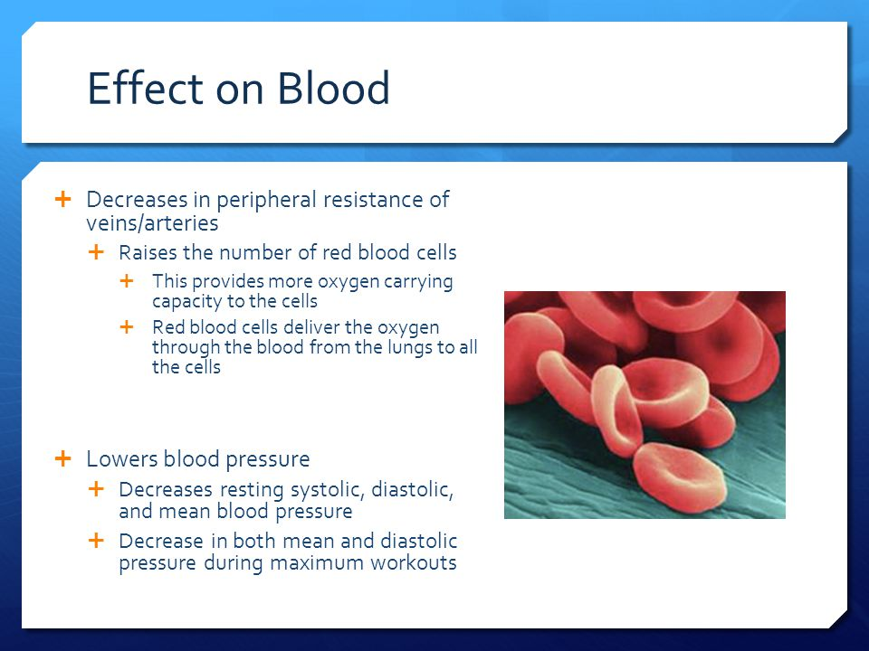  Decreases in peripheral resistance of veins/arteries  Raises the number of red blood cells  This provides more oxygen carrying capacity to the cells  Red blood cells deliver the oxygen through the blood from the lungs to all the cells  Lowers blood pressure  Decreases resting systolic, diastolic, and mean blood pressure  Decrease in both mean and diastolic pressure during maximum workouts Effect on Blood