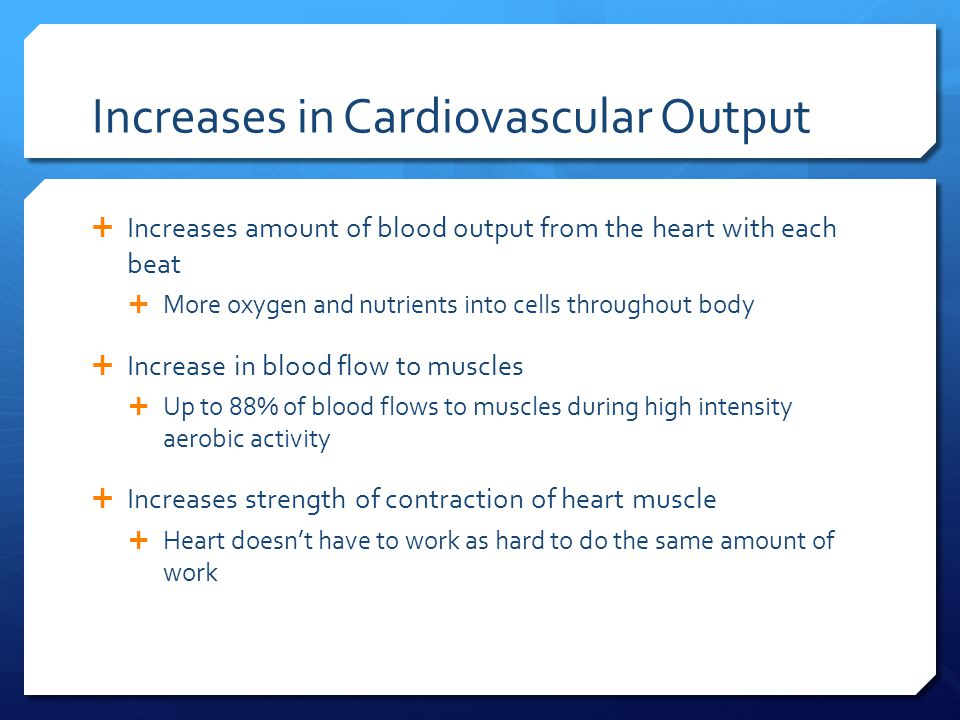 Increases in Cardiovascular Output  Increases amount of blood output from the heart with each beat  More oxygen and nutrients into cells throughout body  Increase in blood flow to muscles  Up to 88% of blood flows to muscles during high intensity aerobic activity  Increases strength of contraction of heart muscle  Heart doesn't have to work as hard to do the same amount of work