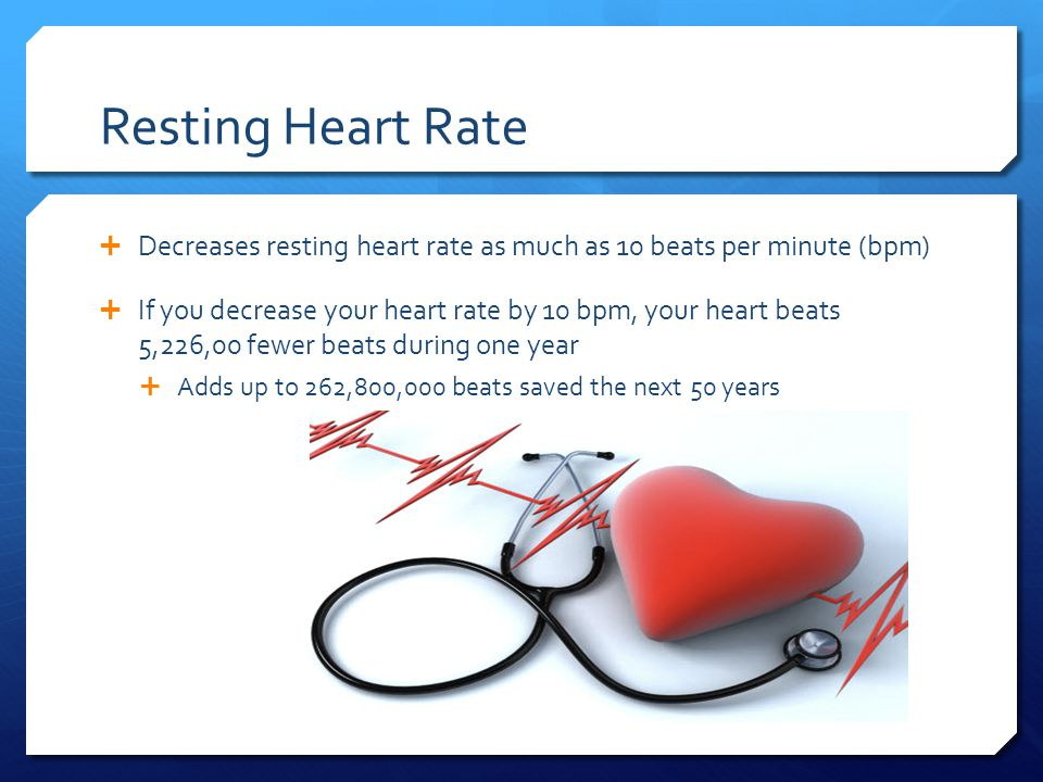 Resting Heart Rate  Decreases resting heart rate as much as 10 beats per minute (bpm)  If you decrease your heart rate by 10 bpm, your heart beats 5,226,00 fewer beats during one year  Adds up to 262,800,000 beats saved the next 50 years