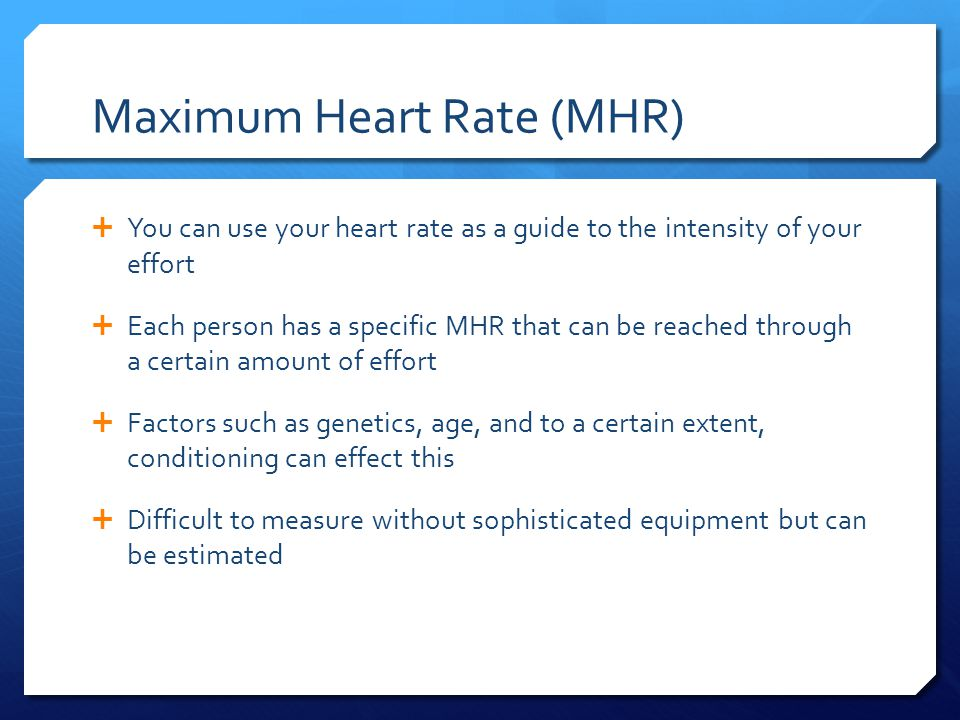 Maximum Heart Rate (MHR)  You can use your heart rate as a guide to the intensity of your effort  Each person has a specific MHR that can be reached through a certain amount of effort  Factors such as genetics, age, and to a certain extent, conditioning can effect this  Difficult to measure without sophisticated equipment but can be estimated