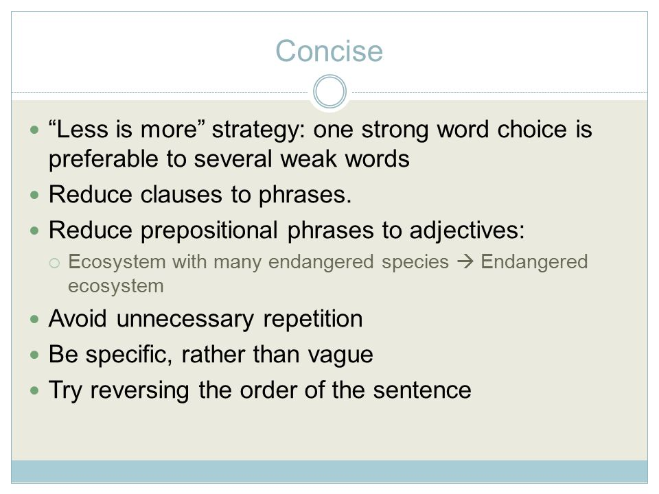 Concise Less is more strategy: one strong word choice is preferable to several weak words Reduce clauses to phrases.