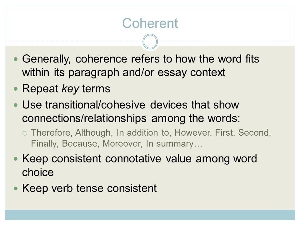 Coherent Generally, coherence refers to how the word fits within its paragraph and/or essay context Repeat key terms Use transitional/cohesive devices that show connections/relationships among the words:  Therefore, Although, In addition to, However, First, Second, Finally, Because, Moreover, In summary… Keep consistent connotative value among word choice Keep verb tense consistent