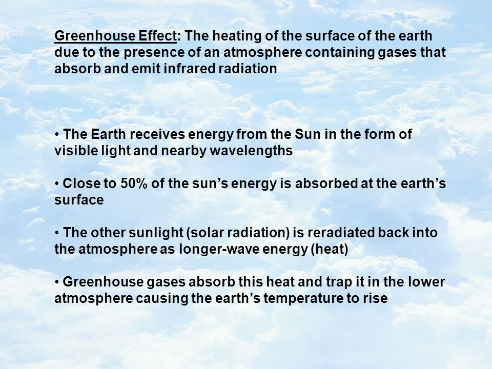 Greenhouse Effect: The heating of the surface of the earth due to the presence of an atmosphere containing gases that absorb and emit infrared radiation The Earth receives energy from the Sun in the form of visible light and nearby wavelengths Close to 50% of the sun's energy is absorbed at the earth's surface The other sunlight (solar radiation) is reradiated back into the atmosphere as longer-wave energy (heat) Greenhouse gases absorb this heat and trap it in the lower atmosphere causing the earth's temperature to rise
