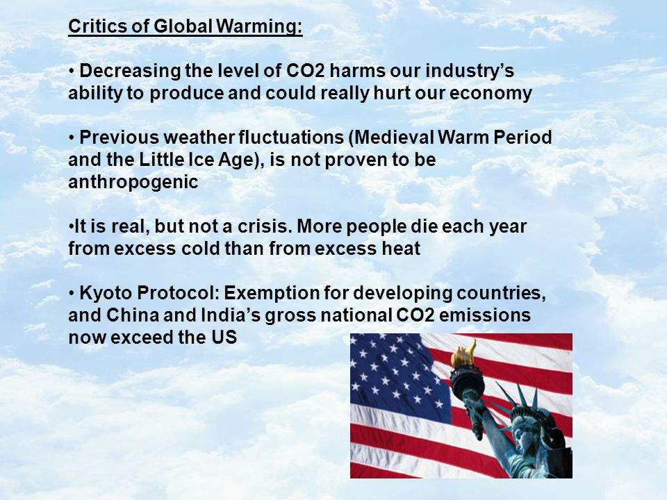 Critics of Global Warming: Decreasing the level of CO2 harms our industry's ability to produce and could really hurt our economy Previous weather fluctuations (Medieval Warm Period and the Little Ice Age), is not proven to be anthropogenic It is real, but not a crisis.