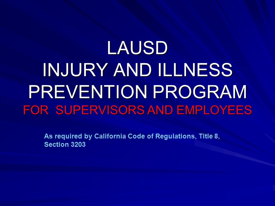 LAUSD INJURY AND ILLNESS PREVENTION PROGRAM FOR SUPERVISORS AND EMPLOYEES As required by California Code of Regulations, Title 8, Section 3203