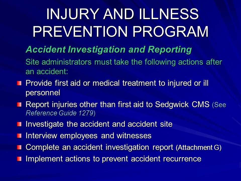 INJURY AND ILLNESS PREVENTION PROGRAM INJURY AND ILLNESS PREVENTION PROGRAM Accident Investigation and Reporting Site administrators must take the following actions after an accident: Provide first aid or medical treatment to injured or ill personnel Report injuries other than first aid to Sedgwick CMS (See Reference Guide 1279) Investigate the accident and accident site Interview employees and witnesses Complete an accident investigation report (Attachment G) Implement actions to prevent accident recurrence