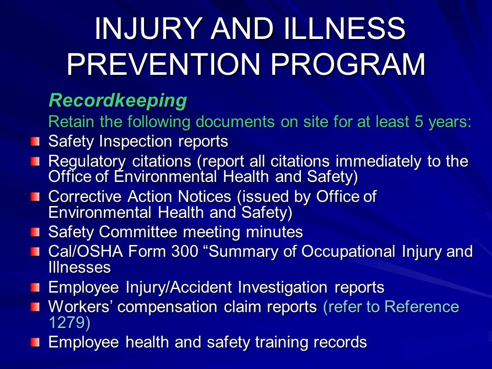 INJURY AND ILLNESS PREVENTION PROGRAM INJURY AND ILLNESS PREVENTION PROGRAM Recordkeeping Recordkeeping Retain the following documents on site for at least 5 years: Safety Inspection reports Regulatory citations (report all citations immediately to the Office of Environmental Health and Safety) Corrective Action Notices (issued by Office of Environmental Health and Safety) Safety Committee meeting minutes Cal/OSHA Form 300 Summary of Occupational Injury and Illnesses Employee Injury/Accident Investigation reports Workers' compensation claim reports (refer to Reference 1279) Employee health and safety training records