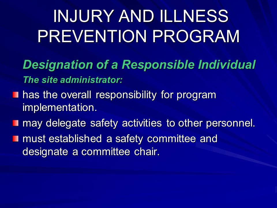 INJURY AND ILLNESS PREVENTION PROGRAM INJURY AND ILLNESS PREVENTION PROGRAM Designation of a Responsible Individual Designation of a Responsible Individual The site administrator: The site administrator: has the overall responsibility for program implementation.
