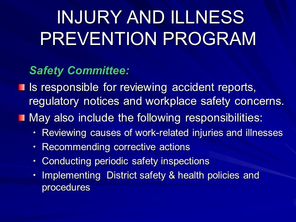 INJURY AND ILLNESS PREVENTION PROGRAM INJURY AND ILLNESS PREVENTION PROGRAM Safety Committee: Is responsible for reviewing accident reports, regulatory notices and workplace safety concerns.