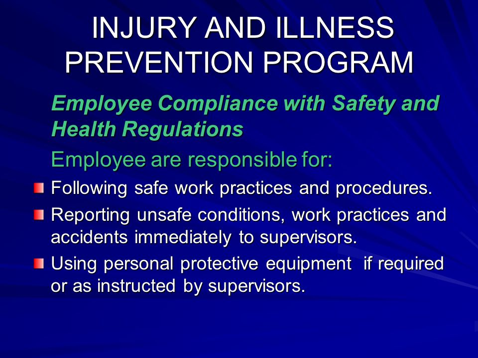 INJURY AND ILLNESS PREVENTION PROGRAM INJURY AND ILLNESS PREVENTION PROGRAM Employee Compliance with Safety and Health Regulations Employee are responsible for: Following safe work practices and procedures.