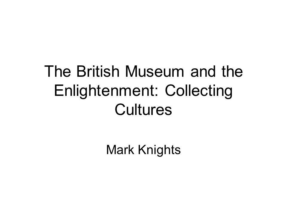 The British Museum and the Enlightenment: Collecting Cultures Mark Knights