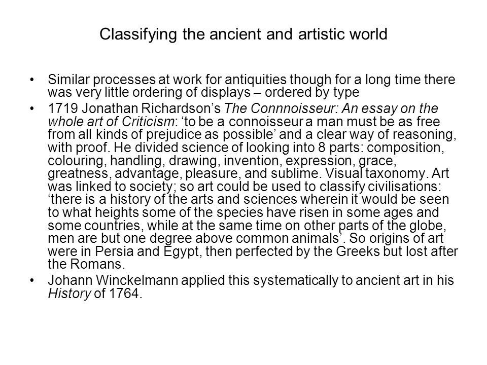 Classifying the ancient and artistic world Similar processes at work for antiquities though for a long time there was very little ordering of displays – ordered by type 1719 Jonathan Richardson's The Connnoisseur: An essay on the whole art of Criticism: 'to be a connoisseur a man must be as free from all kinds of prejudice as possible' and a clear way of reasoning, with proof.
