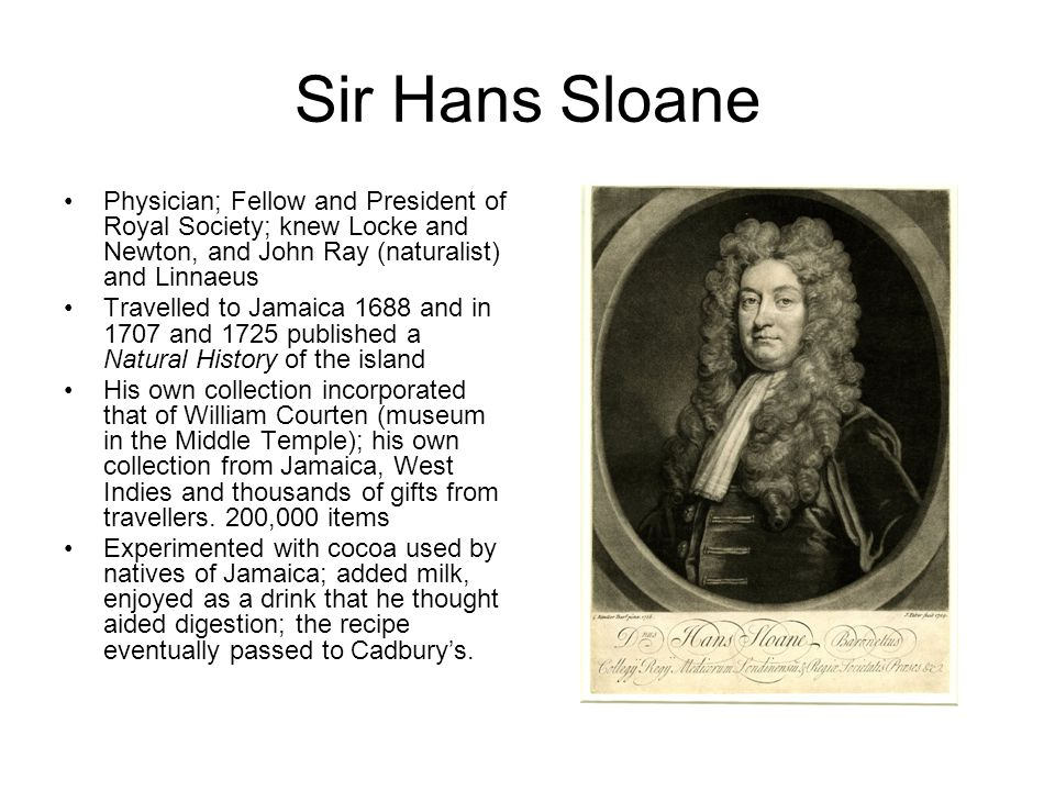 Sir Hans Sloane Physician; Fellow and President of Royal Society; knew Locke and Newton, and John Ray (naturalist) and Linnaeus Travelled to Jamaica 1688 and in 1707 and 1725 published a Natural History of the island His own collection incorporated that of William Courten (museum in the Middle Temple); his own collection from Jamaica, West Indies and thousands of gifts from travellers.