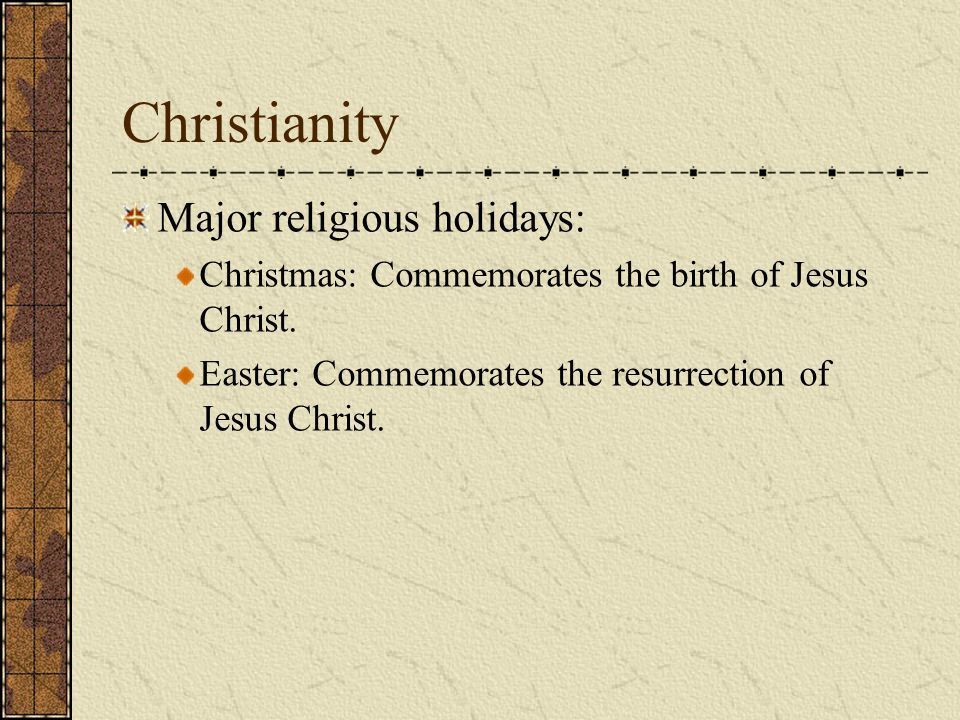 Christianity Major religious holidays: Christmas: Commemorates the birth of Jesus Christ.