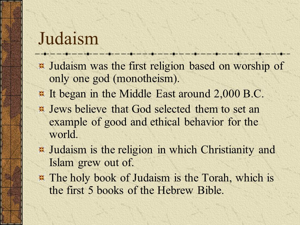 Judaism Judaism was the first religion based on worship of only one god (monotheism).