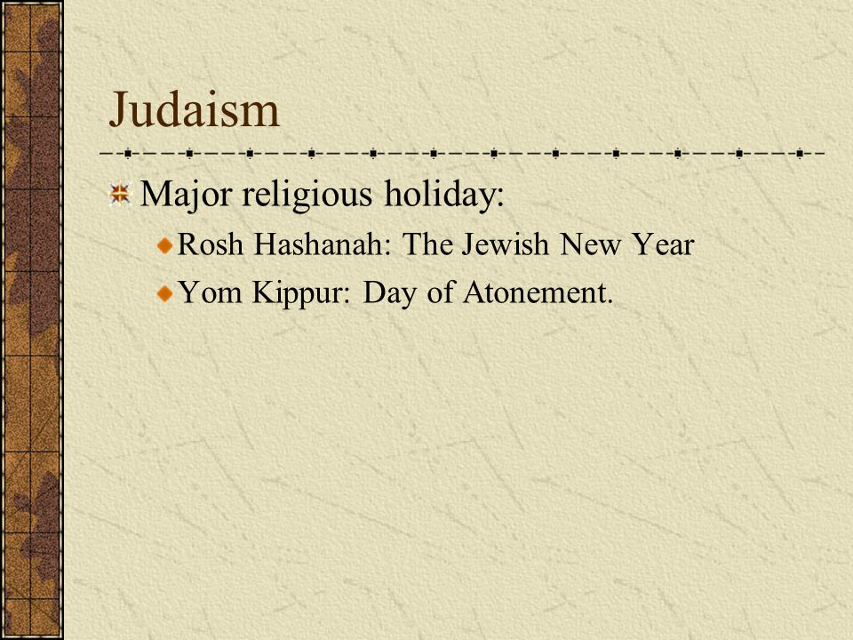 Judaism Major religious holiday: Rosh Hashanah: The Jewish New Year Yom Kippur: Day of Atonement.
