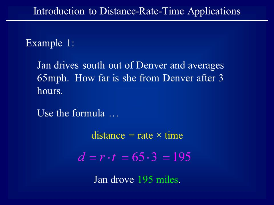 Introduction to Distance-Rate-Time Applications Example 1: Jan drives south out of Denver and averages 65mph.