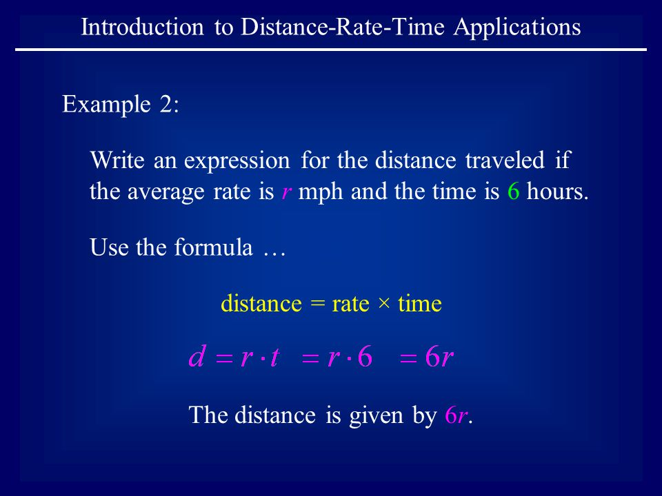 Introduction to Distance-Rate-Time Applications Example 2: Write an expression for the distance traveled if the average rate is r mph and the time is 6 hours.