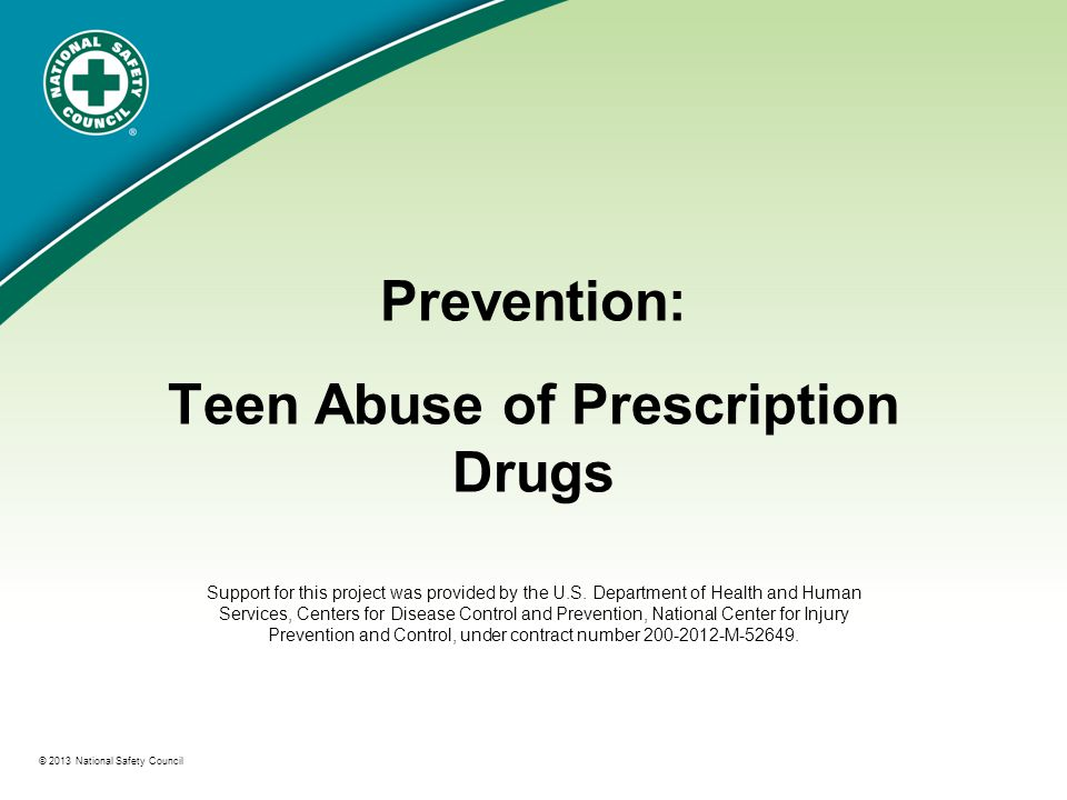 ® © 2013 National Safety Council Prevention: Teen Abuse of Prescription Drugs Support for this project was provided by the U.S.