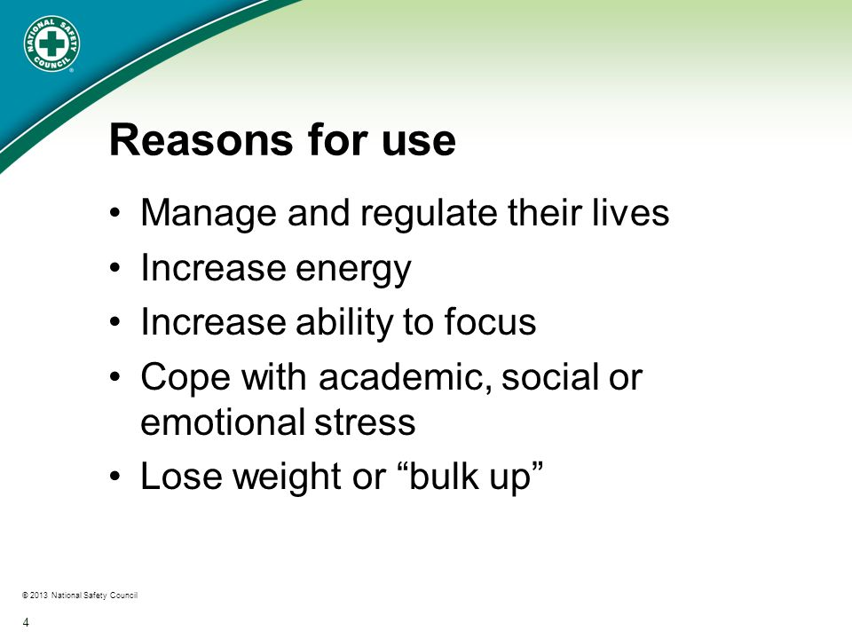 © 2013 National Safety Council 4 Reasons for use Manage and regulate their lives Increase energy Increase ability to focus Cope with academic, social or emotional stress Lose weight or bulk up