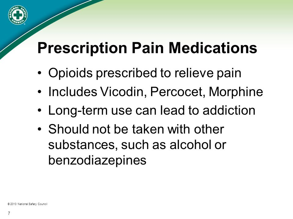 © 2013 National Safety Council 7 Prescription Pain Medications Opioids prescribed to relieve pain Includes Vicodin, Percocet, Morphine Long-term use can lead to addiction Should not be taken with other substances, such as alcohol or benzodiazepines
