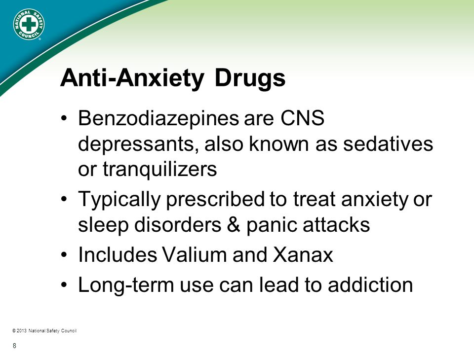 © 2013 National Safety Council 8 Anti-Anxiety Drugs Benzodiazepines are CNS depressants, also known as sedatives or tranquilizers Typically prescribed to treat anxiety or sleep disorders & panic attacks Includes Valium and Xanax Long-term use can lead to addiction