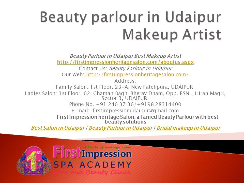 Beauty Parlour in Udaipur Best Makeup Artist http://firstimpressionheritagesalon.com/aboutus.aspx Contact Us: Beauty Parlour in Udaipur Our Web: http://firstimpressionheritagesalon.com/http://firstimpressionheritagesalon.com/ Address: Family Salon: 1st Floor, 23-A, New Fatehpura, UDAIPUR.