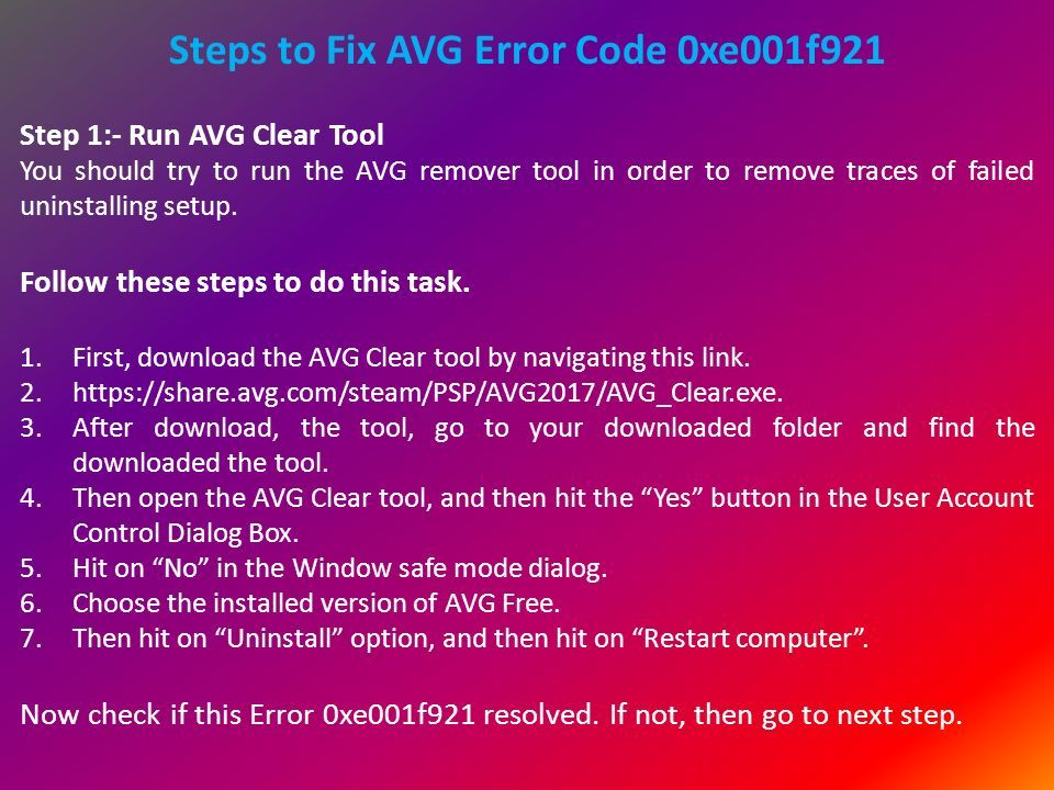 Steps to Fix AVG Error Code 0xe001f921 Step 1:- Run AVG Clear Tool You should try to run the AVG remover tool in order to remove traces of failed uninstalling setup.