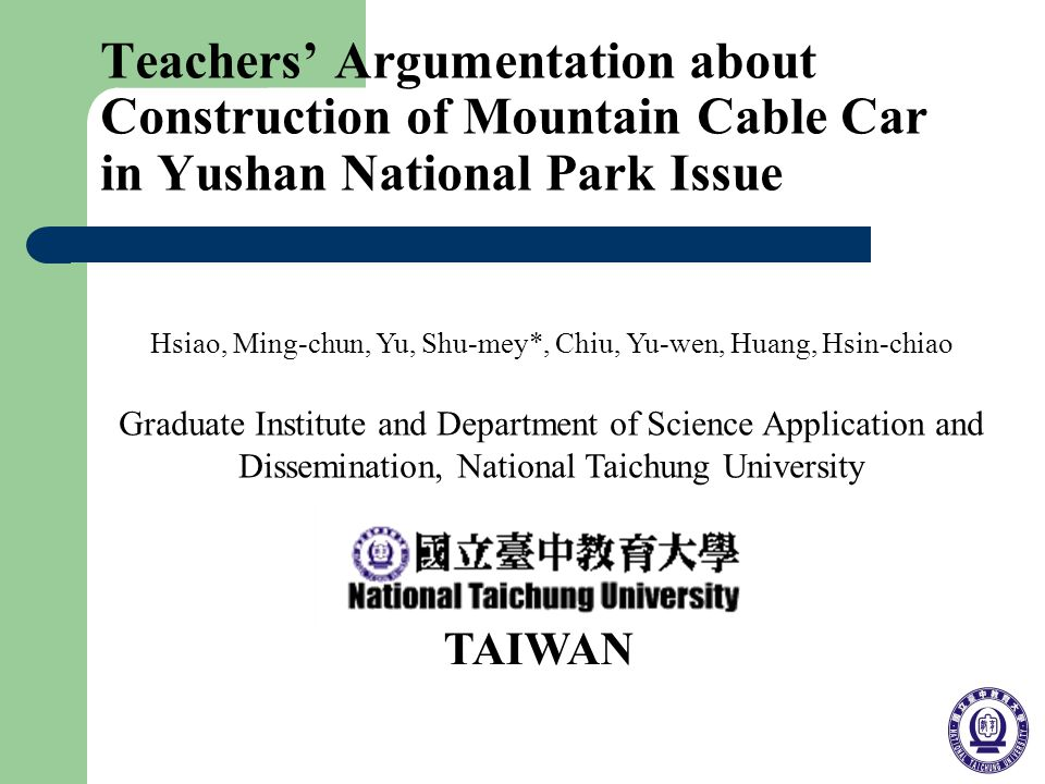 Teachers Argumentation about Construction of Mountain Cable Car in Yushan National Park Issue Hsiao, Ming-chun, Yu, Shu-mey*, Chiu, Yu-wen, Huang, Hsin-chiao Graduate Institute and Department of Science Application and Dissemination, National Taichung University TAIWAN