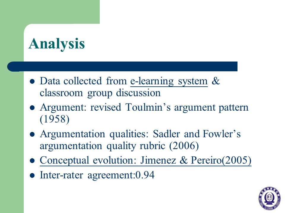 Analysis Data collected from e-learning system & classroom group discussione-learning system Argument: revised Toulmins argument pattern (1958) Argumentation qualities: Sadler and Fowlers argumentation quality rubric (2006) Conceptual evolution: Jimenez & Pereiro(2005) Inter-rater agreement:0.94