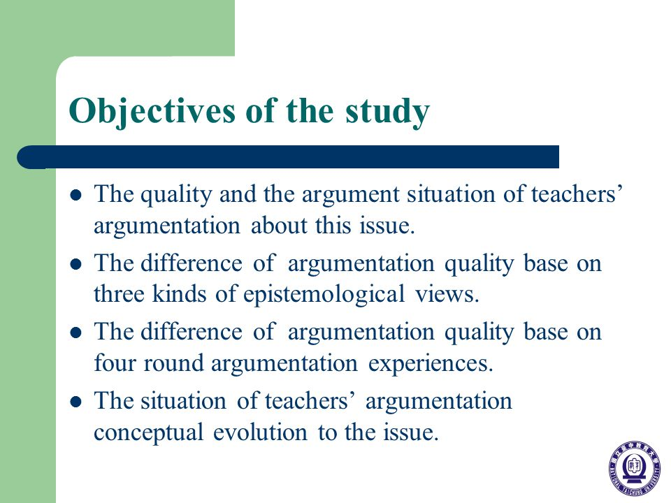 Objectives of the study The quality and the argument situation of teachers argumentation about this issue.