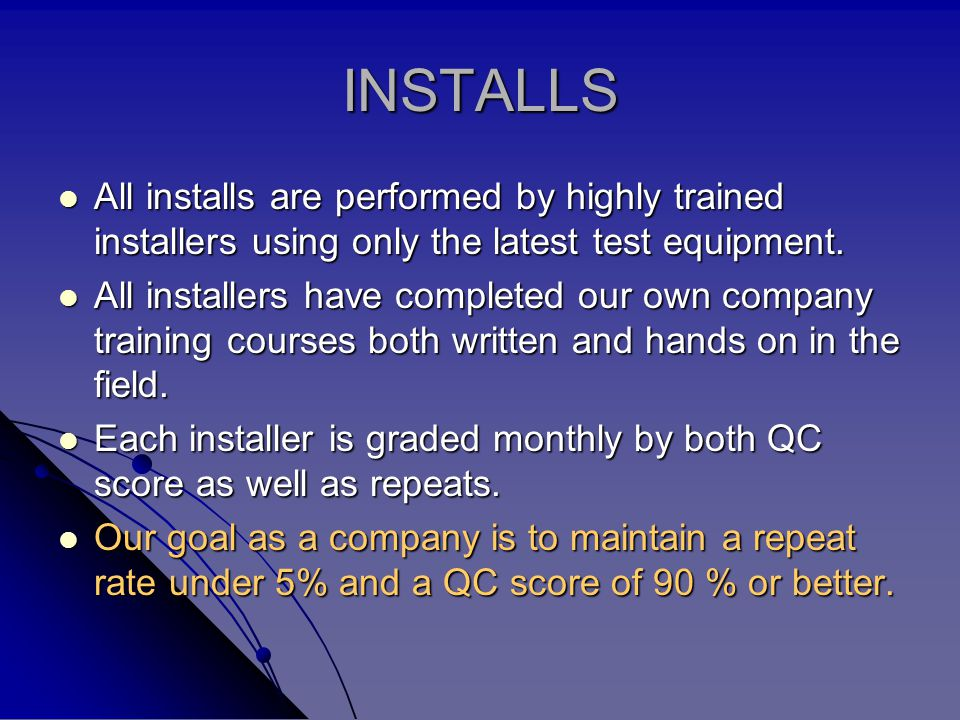 INSTALLS All installs are performed by highly trained installers using only the latest test equipment.