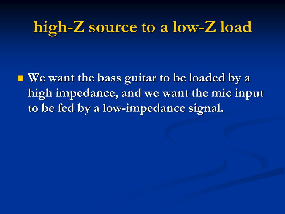 high-Z source to a low-Z load We want the bass guitar to be loaded by a high impedance, and we want the mic input to be fed by a low-impedance signal.