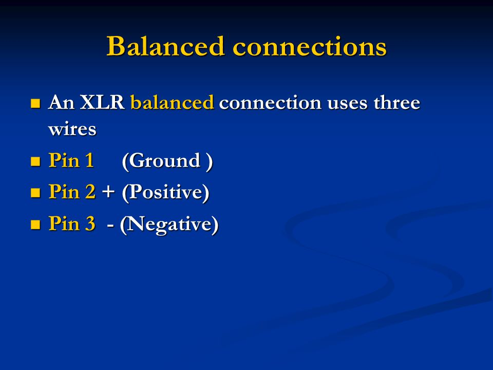 Balanced connections An XLR balanced connection uses three wires An XLR balanced connection uses three wires Pin 1 (Ground ) Pin 1 (Ground ) Pin 2 + (Positive) Pin 2 + (Positive) Pin 3 - (Negative) Pin 3 - (Negative)